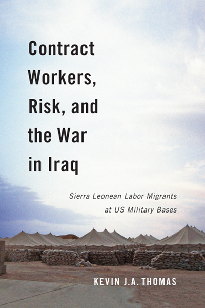 New Book by Kevin J.A. Thomas – Contract Workers, Risk, and the War in Iraq : Sierra Leonean Labor Migrants at US Military Bases